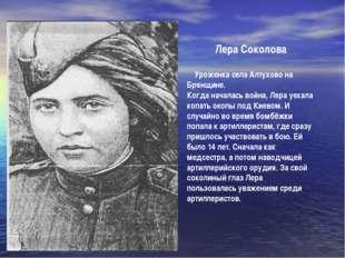 Лера Соколова Уроженка села Алтухово на Брянщине. Когда началась война, Лера