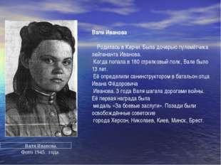 Валя Иванова Родилась в Керчи. Была дочерью пулемётчика лейтенанта Иванова. К
