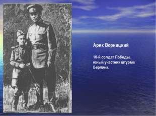 Арик Верницкий 10-й солдат Победы, юный участник штурма Берлина.