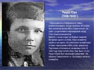 Рацко Юра (1928-1942г.) Юра родился в Хабаровске в семье военнослужащего. Ко