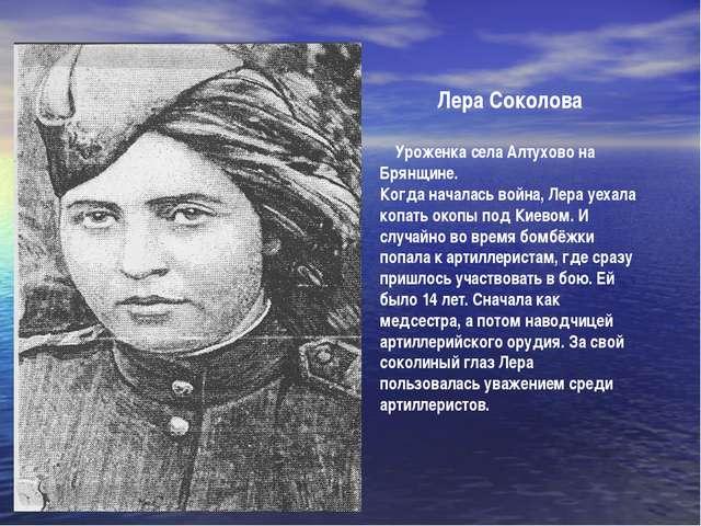 Лера Соколова Уроженка села Алтухово на Брянщине. Когда началась война, Лера...