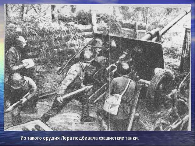 Из такого орудия Лера подбивала фашисткие танки.