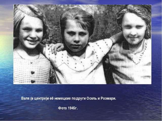 Валя (в центре)и её немецкие подруги Осель и Розмари. Фото 1945г.