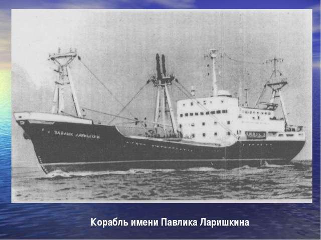 Корабль имени Павлика Ларишкина