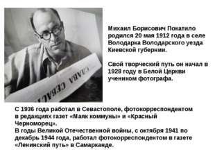 Михаил Борисович Покатило родился 20 мая 1912 года в селе Володарка Володарс