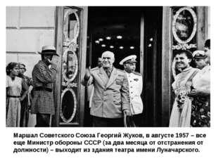 Маршал Советского Союза Георгий Жуков, в августе 1957 – все еще Министр оборо