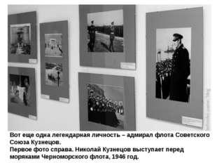 Вот еще одна легендарная личность – адмирал флота Советского Союза Кузнецов.