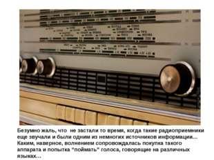 Безумно жаль, что не застали то время, когда такие радиоприемники еще звучали