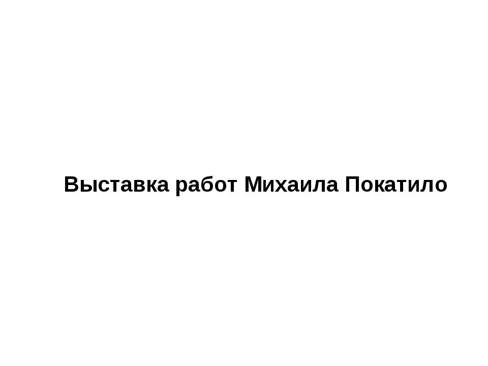 Выставка работ Михаила Покатило
