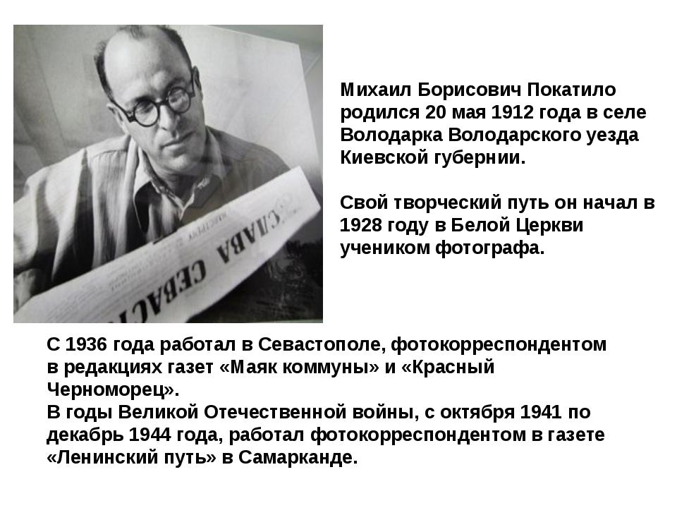 Михаил Борисович Покатило родился 20 мая 1912 года в селе Володарка Володарс...