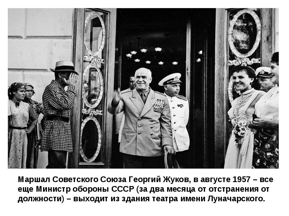 Маршал Советского Союза Георгий Жуков, в августе 1957 – все еще Министр оборо...