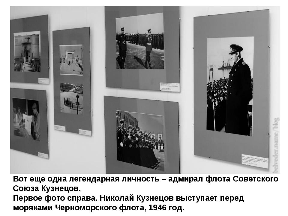 Вот еще одна легендарная личность – адмирал флота Советского Союза Кузнецов....