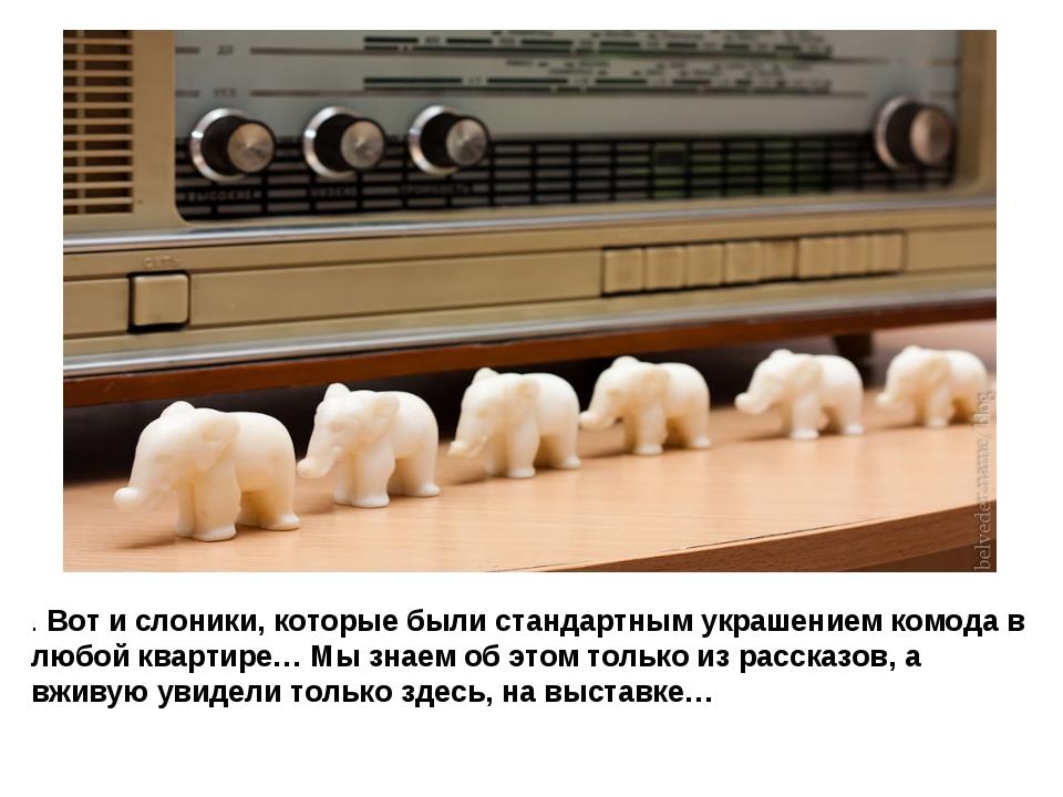 . Вот и слоники, которые были стандартным украшением комода в любой квартире…...