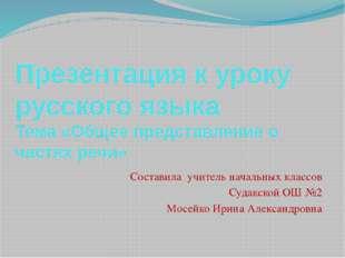 Презентация к уроку русского языка Тема «Общее представление о частях речи» С