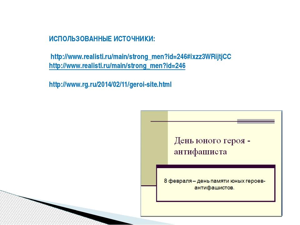 ИСПОЛЬЗОВАННЫЕ ИСТОЧНИКИ: http://www.realisti.ru/main/strong_men?id=246#ixzz3...