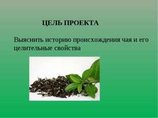 ЦЕЛЬ ПРОЕКТА Выяснить историю происхождения чая и его целительные свойства