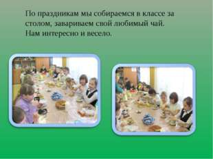 По праздникам мы собираемся в классе за столом, завариваем свой любимый чай.