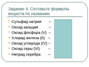 Задание 4. Составьте формулы веществ по названию. Сульфид натрия – Na2S Оксид