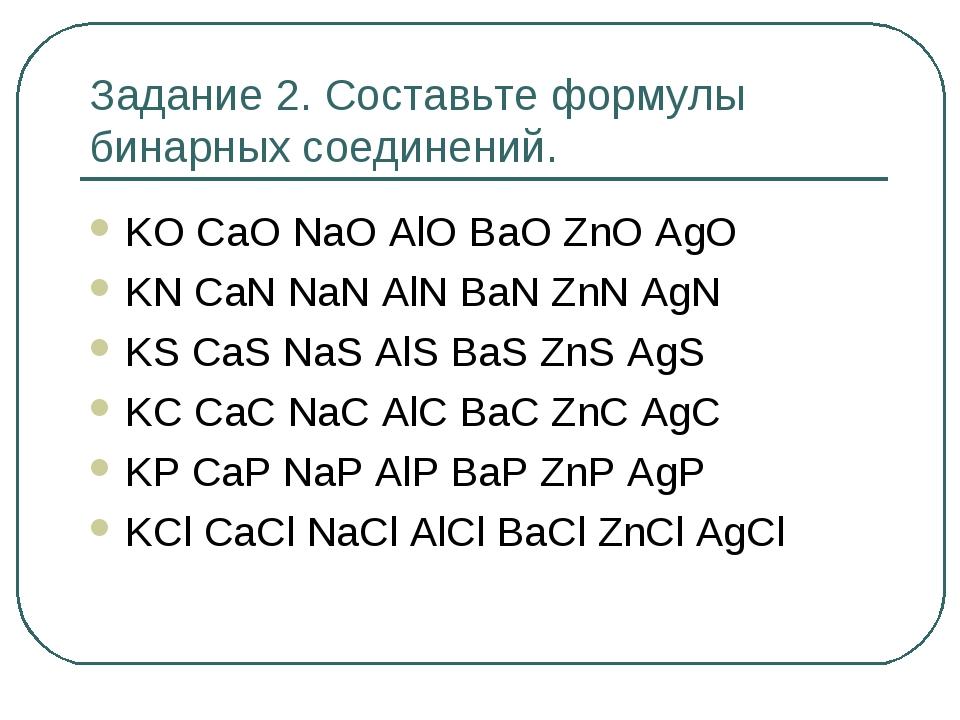 Задание 2. Составьте формулы бинарных соединений. KO CaO NaO AlO BaO ZnO AgO...