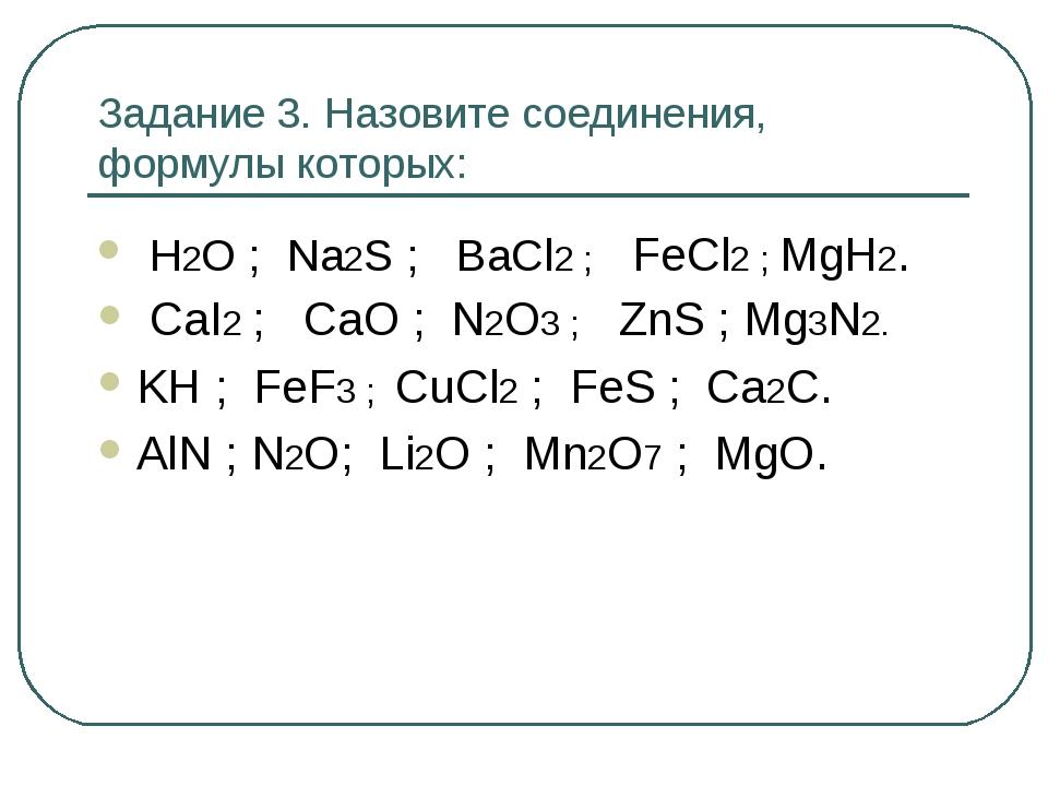 Задание 3. Назовите соединения, формулы которых: Н2О ; Na2S ; BaCl2 ; FeCl2 ;...