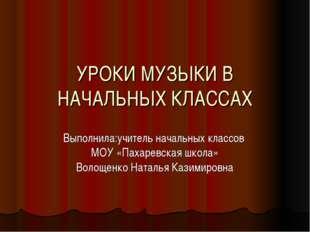 УРОКИ МУЗЫКИ В НАЧАЛЬНЫХ КЛАССАХ Выполнила:учитель начальных классов МОУ «Пах