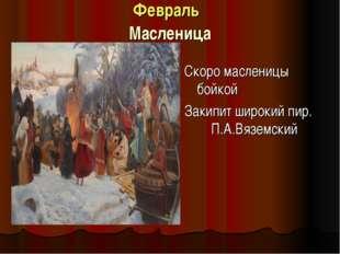 Февраль Масленица Скоро масленицы бойкой Закипит широкий пир. П.А.Вязе