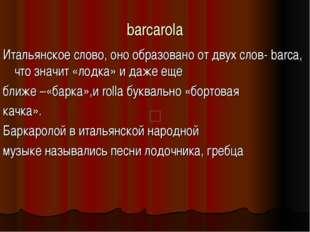 barcarola Итальянское слово, оно образовано от двух слов-barca, что значит