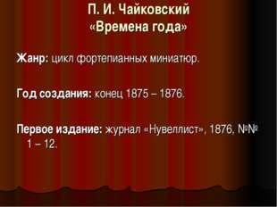 П. И. Чайковский «Времена года»  Жанр:цикл фортепианных миниатюр. Год созда