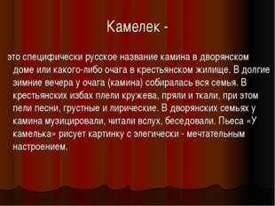 Камелек - это специфически русское название камина в дворянском доме или како