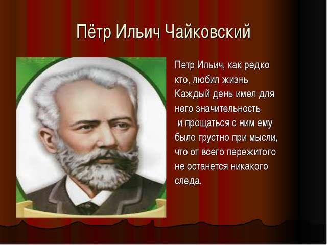 Пётр Ильич Чайковский Петр Ильич, как редко кто, любил жизнь Каждый день имел...