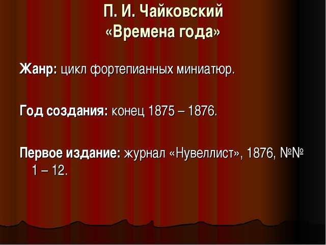 П. И. Чайковский «Времена года»  Жанр:цикл фортепианных миниатюр. Год созда...