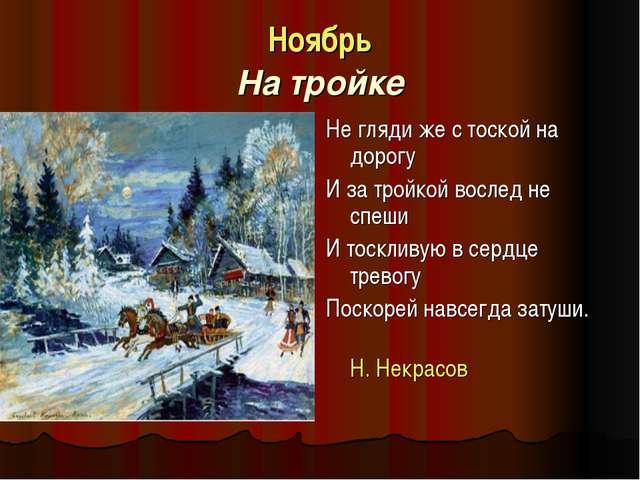 Ноябрь На тройке Не гляди же с тоской на дорогу И за тройкой вослед не спеши...