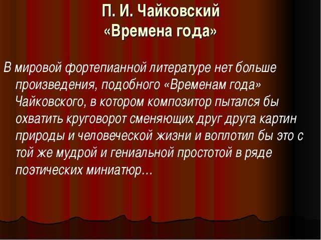 П. И. Чайковский «Времена года»  В мировой фортепианной литературе нет больш...