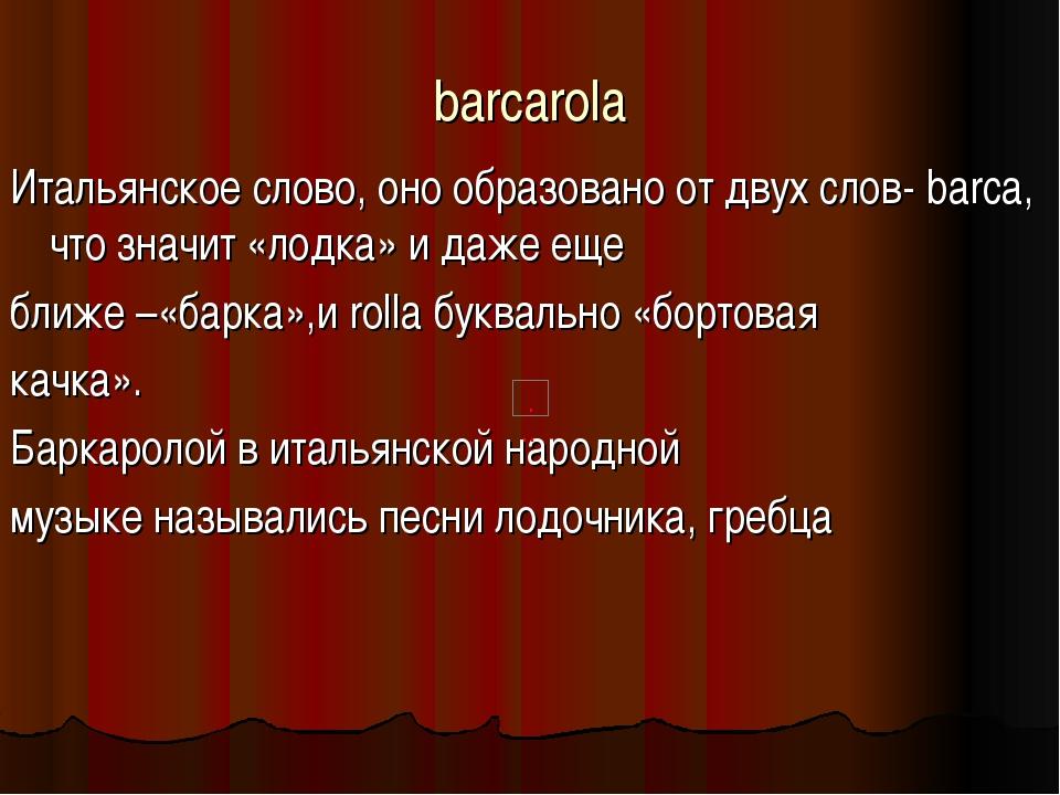 barcarola Итальянское слово, оно образовано от двух слов-barca, что значит...
