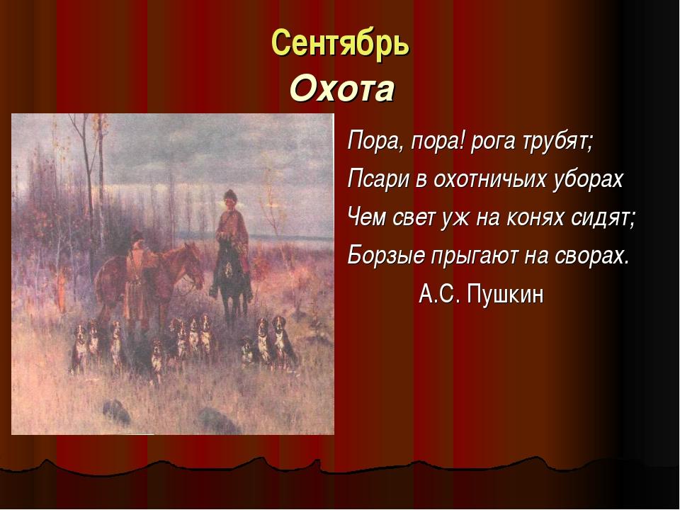 Сентябрь Охота Пора, пора! рога трубят; Псари в охотничьих уборах Чем свет у...