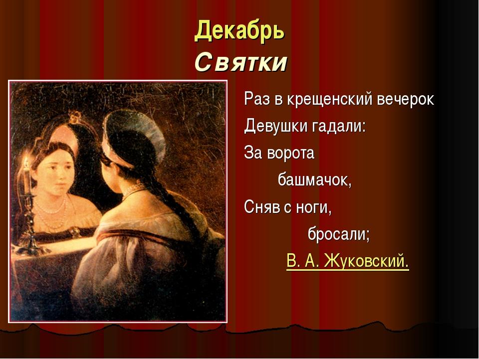 Декабрь Святки Раз в крещенский вечерок Девушки гадали: За ворота башмачок,...