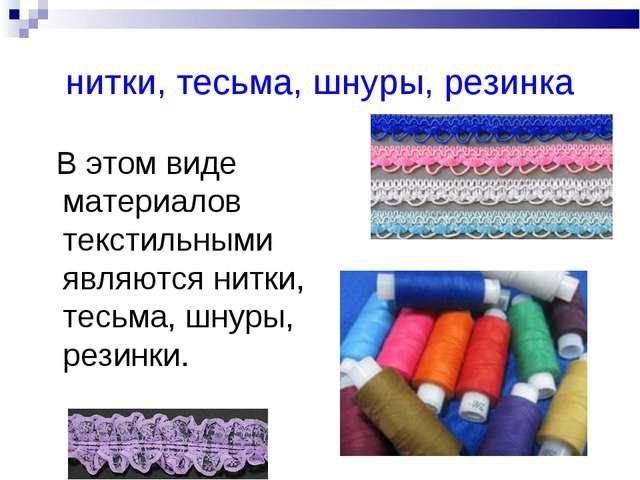 нитки, тесьма, шнуры, резинка В этом виде материалов текстильными являются ни...