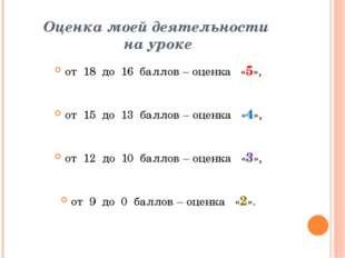 Оценка моей деятельности на уроке от 18 до 16 баллов – оценка «5», от 15 до 1