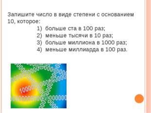 Запишите число в виде степени с основанием 10, которое: 1) больше ста в 100 р