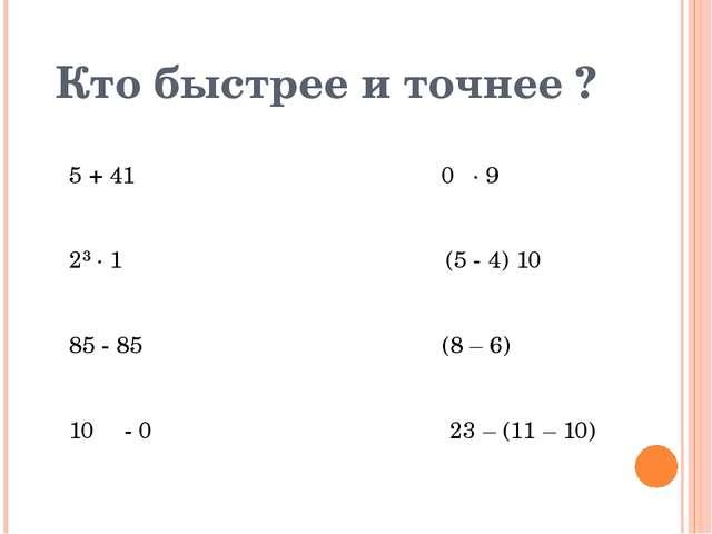 Кто быстрее и точнее ? 5 + 41 0 ∙ 9 2³ ∙ 1 (5 - 4) 10 85 - 85 (8 – 6) 10...