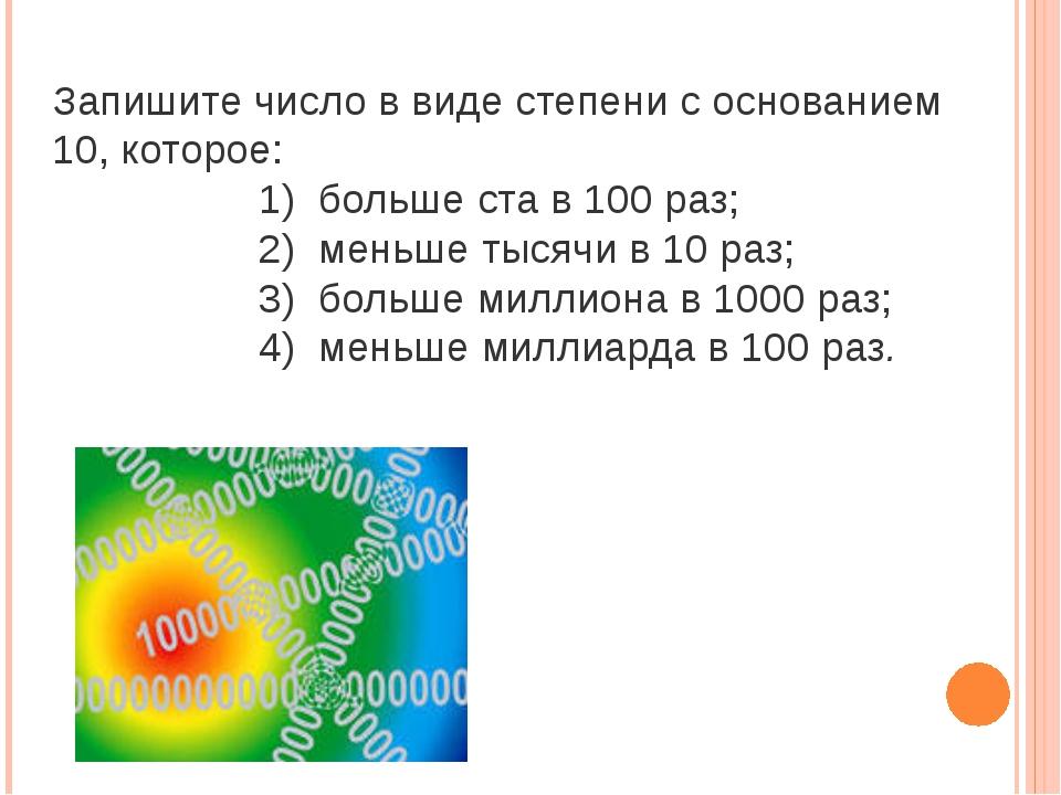 Запишите число в виде степени с основанием 10, которое: 1) больше ста в 100 р...