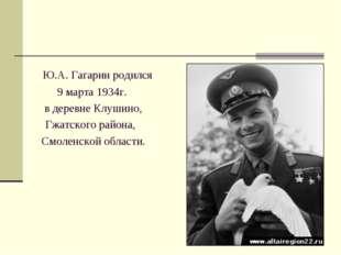 Ю.А. Гагарин родился 9 марта 1934г. в деревне Клушино, Гжатского района,  С