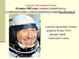 Алексей Архипович Леонов 18 марта 1965 года совершил первый выход в открытый