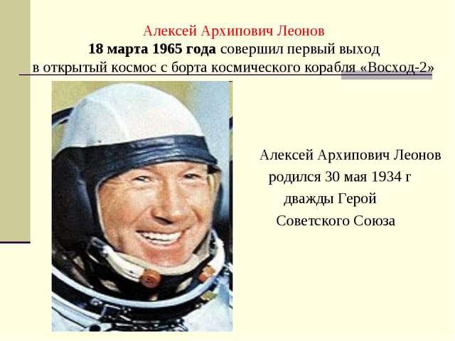 Алексей Архипович Леонов 18 марта 1965 года совершил первый выход в открытый...