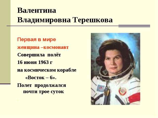 Валентина Владимировна Терешкова Первая в мире женщина –космонавт Совершила...