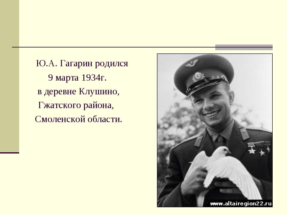 Ю.А. Гагарин родился 9 марта 1934г. в деревне Клушино, Гжатского района,  С...