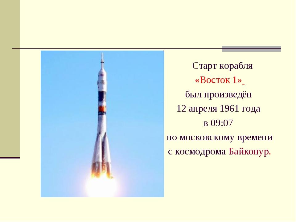 Старт корабля «Восток 1» был произведён 12 апреля 1961 года в 09:07 по моско...