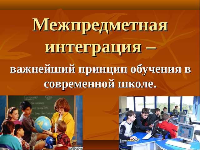 Межпредметная интеграция – важнейший принцип обучения в современной школе.