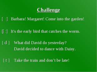 Challenge [α:] Barbara! Margaret! Come into the garden! [ə:] It's the early