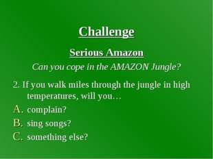 Challenge Serious Amazon Can you cope in the AMAZON Jungle? 2. If you walk m